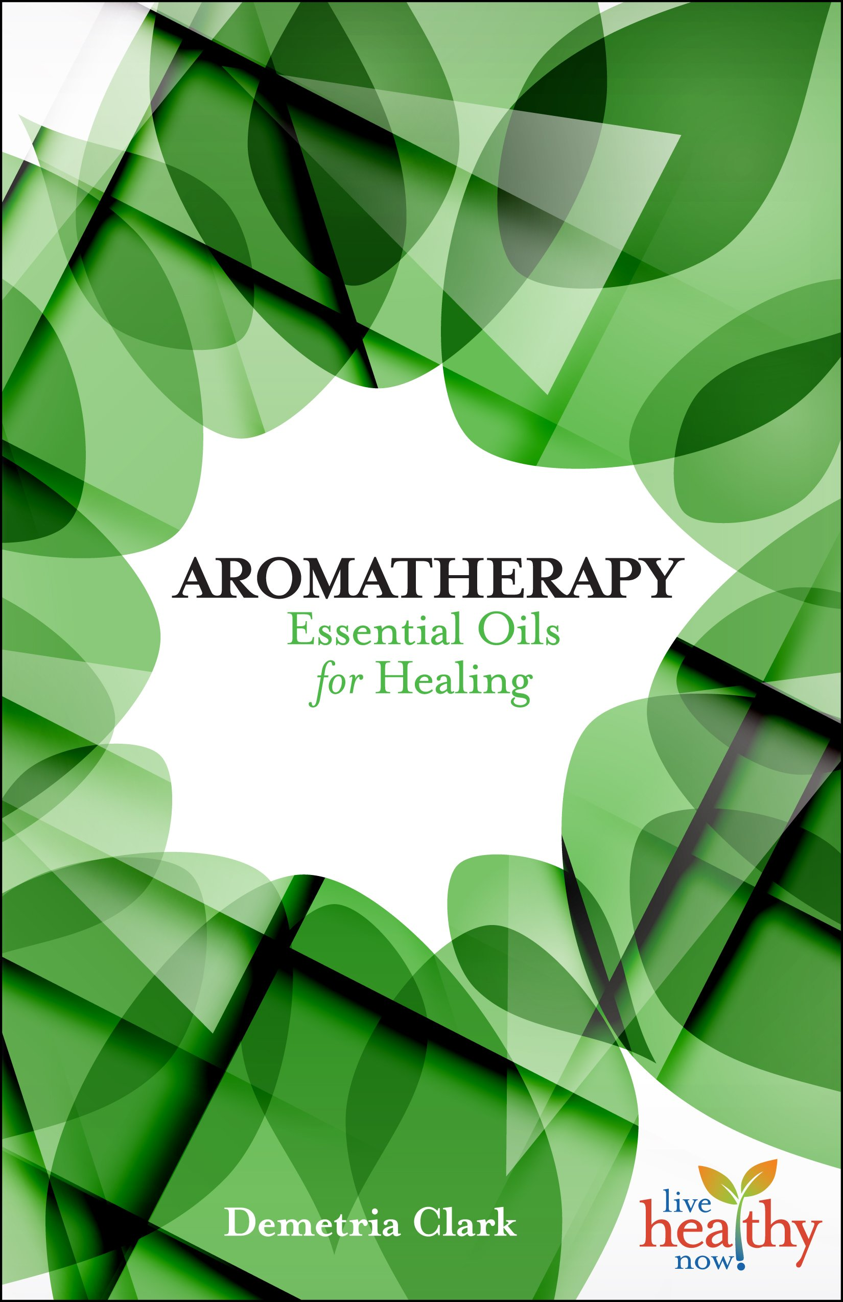 Aromatherapy: Essential Oils for Healing (Live Healthy Now): Demetria  Clark: 9781570673221: Amazon.com: Books