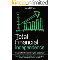 Total Financial Independence: 9 Canadian Financial Myths Debunked: learn the myths and realities of the money game so your money works hard, not you!