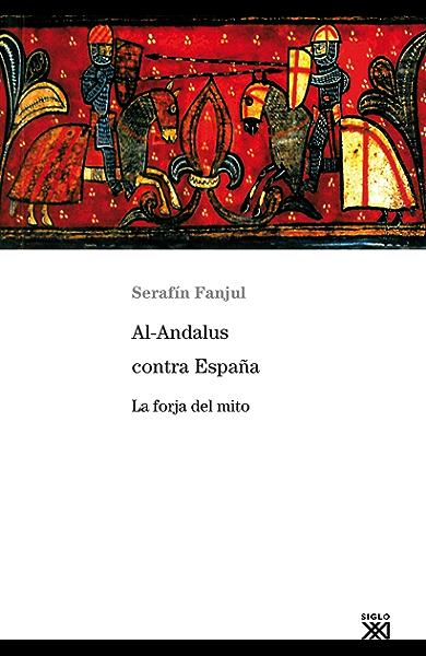 Al-Andalus contra España. La forja del mito (Siglo XXI de España ...