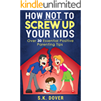 How NOT to Screw up your Kids: Over 30 Essential Positive Parenting Tips