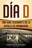 Día D: Una Guía Fascinante de la Batalla de Normandía (Libro en Español/D Day Spanish Book Version)