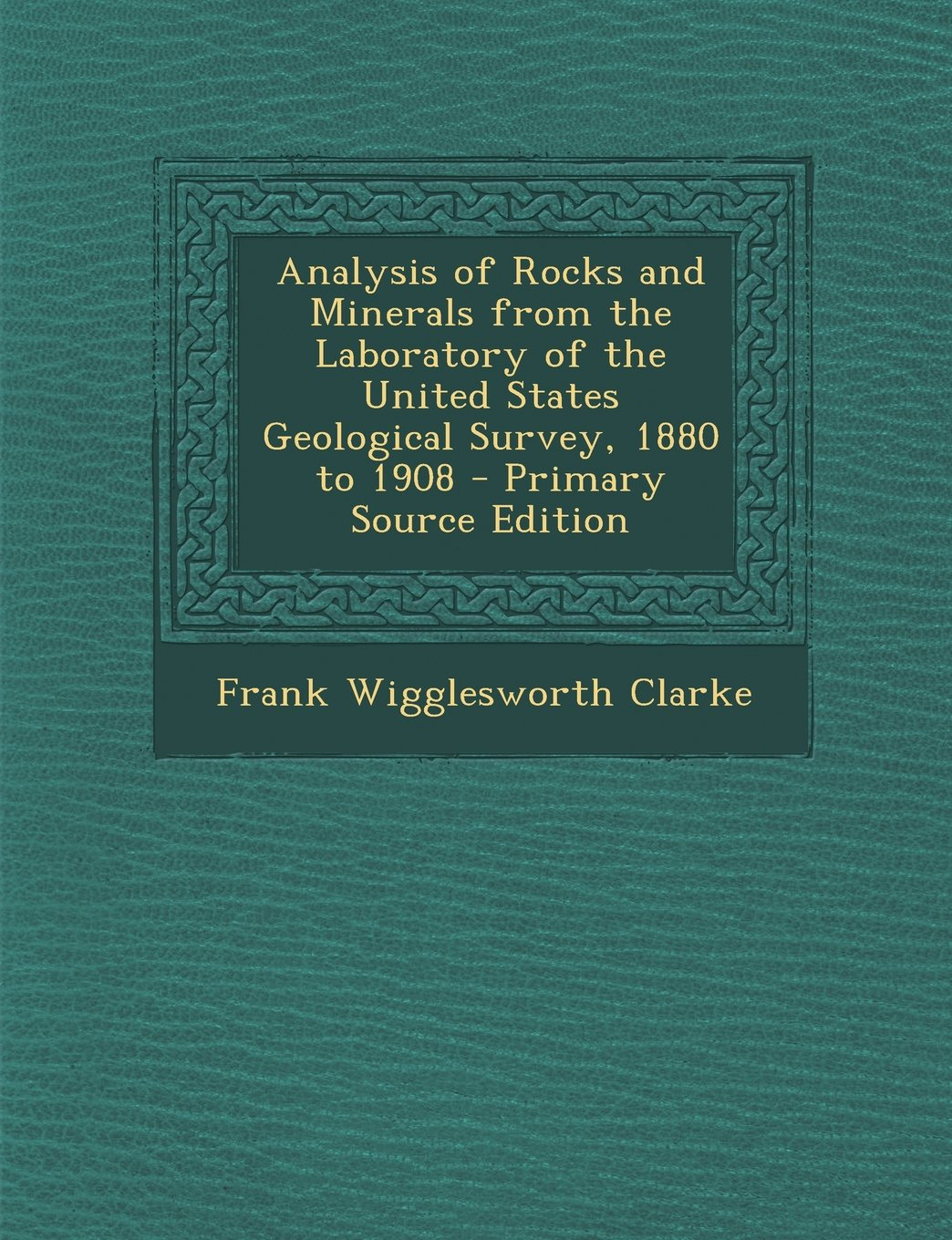 Analysis of Rocks and Minerals from the Laboratory of the United States Geological Survey, 1880 to 1908 - Primary Source Edition pdf epub