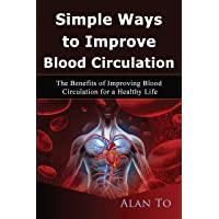Simple Ways to Improve Blood Circulation: The Benefits of Improving Blood Circulation for a Healthy Life (Healthy Life Happy Life Book 1)