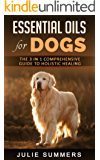 Essential Oils for Dogs: The Complete Guide to Safe and Simple Ways to Use Essential Oils for a Happier, Relaxed and Healthier Dog  (Includes Essential ... - Dog care Book 10) (English Edition)