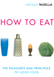 How To Eat: The Pleasures and Principles of Good Food (Vintage Classics Anniversary)
