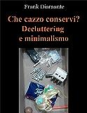 Che cazzo conservi? Decluttering e minimalismo (Italian Edition)