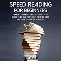 Speed Reading for Beginners: Simple Strategies and a Step-by-Step Guide Teaching You How to Read 300% Faster in Less than 24 Hours