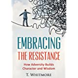 Growth Mindset: Embrace the Resistance: How Adversity Builds Character and Wisdom