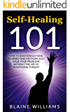 Self Healing 101: How To Emotionally Heal Yourself And Methodically Solve Your Problems Without The Use Of Traditional Therapy