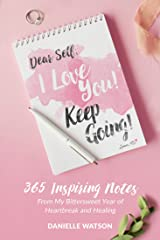 Dear Self, I Love You! Keep Going!: 365 Inspiring Notes from My Bittersweet Year of Heartbreak and Healing Kindle Edition