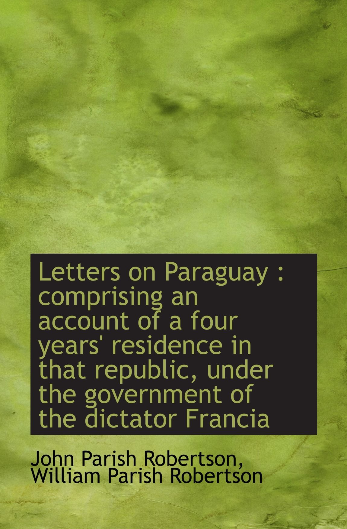 Letters on Paraguay : comprising an account of a four years' residence in that republic, under the g