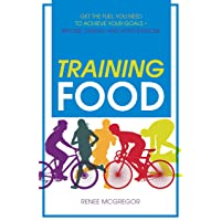Training Food: Get the Fuel You Need to Achieve Your Goals Before During And After...