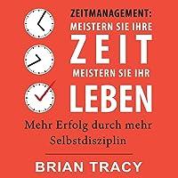 Zeitmanagement: Meistern Sie Ihre Zeit, meistern Sie Ihr Leben: Mehr Erfolg durch mehr Selbstdisziplin