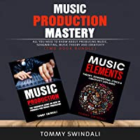 Music Production Mastery:: All You Need to Know About Producing Music, Songwriting, Music Theory and Creativity (Two Book Bundle)
