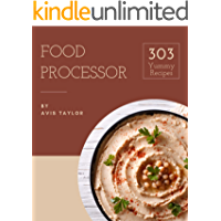 303 Yummy Food Processor Recipes: Unlocking Appetizing Recipes in The Best Yummy Food Processor Cookbook!