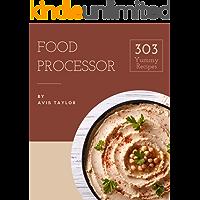 303 Yummy Food Processor Recipes: Unlocking Appetizing Recipes in The Best Yummy Food Processor Cookbook!
