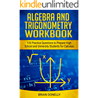 Algebra and Trigonometry Practice Questions: 120 Highschool and University Level Preliminary Calculus Practice Questions…