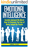 Emotional Intelligence: Socially Awkward No More! How To Eliminate The Fear Of Being Judged By People (Emotional Mastery, Emotional Freedom, Positive Psychology)