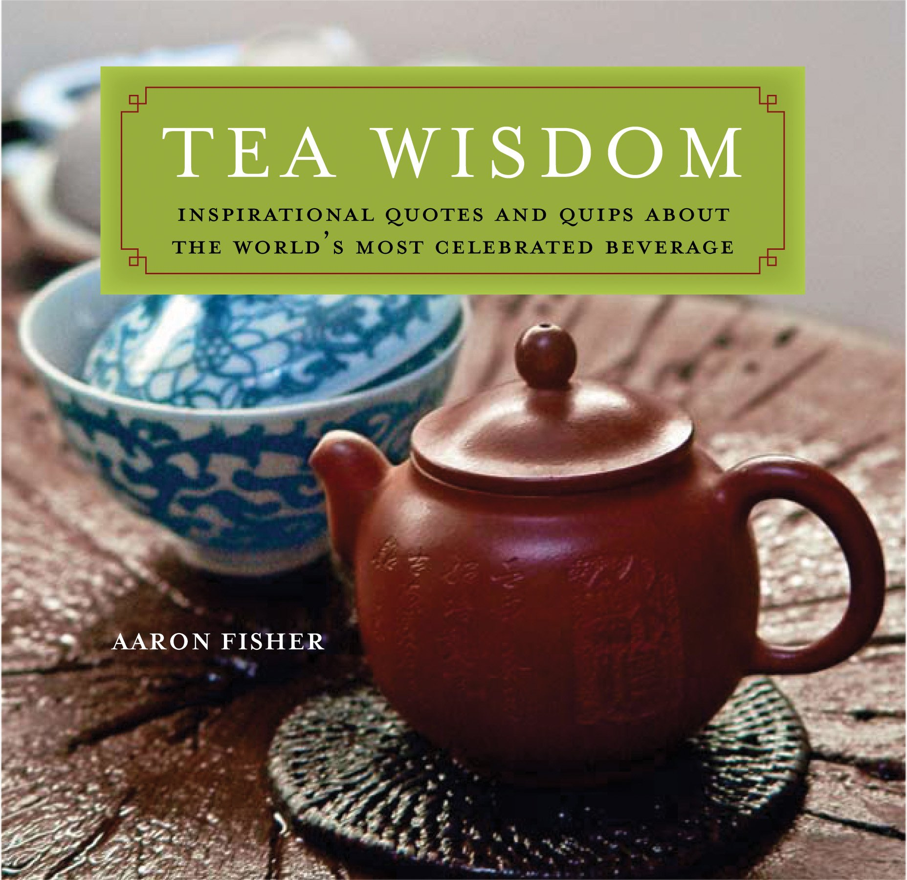 Perfect Tea Wisdom: Inspirational Quotes And Quips About The Worldu0027s Most  Celebrated Beverage: Aaron Fisher: 9780804839785: Amazon.com: Books