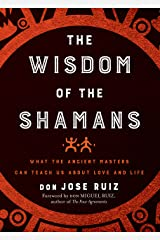 Wisdom of the Shamans: What the Ancient Masters Can Teach Us about Love and Life Kindle Edition