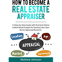 How to Become a Real Estate Appraiser: A Step-by-Step Guide with Practical Advice & Real-World Insight for Starting Your Own Home Appraisal Business (English Edition)