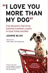 """""""I Love You More Than My Dog"""": Five Decisions That Drive Extreme Customer Loyalty in Good Times and Bad Paperback"""