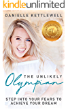 The Unlikely Olympian: Step into Your Fears To Achieve Your Dream