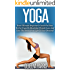 Yoga: Your Ultimate Beginner's Guide On How To Use Yoga To Maximize Weight Loss And Live The Stress-Free Life Of Your Dreams!