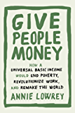 Give People Money: How a Universal Basic Income Would End Poverty, Revolutionize Work, and Remakethe World