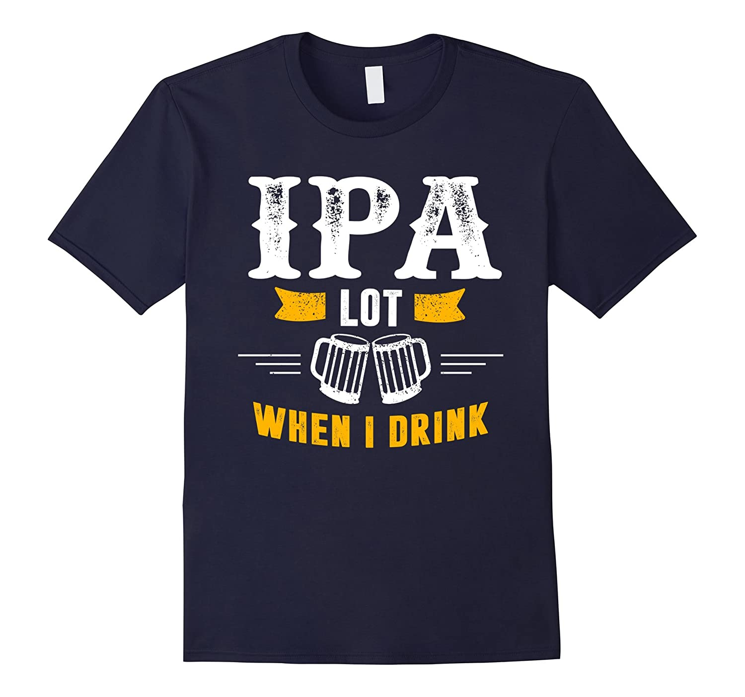 IPA Lot When I Drink Shirt – Funny Beer Drinking T-shirt