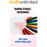 Drawing Tutorials For Beginners: How To Draw Without Taking Classes: Step By Step Drawing Book