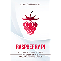 Raspberry Pi: A Complete Step By Step Raspberry Pi 3 Programming Guide (Computer Programming Book 1)