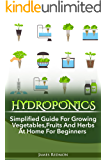 HYDROPONICS : Simplified Guide for Growing Vegetables, Fruits and Herbs at Home for Beginners (Beginners Gardening, Organic Gardening,Self-Sufficiency,Farming)