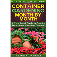 Container Gardening Month by Month: A Monthly Listing of Tips and Ideas for Creating a Professional Container Garden (The Weekend Gardener Book 1)