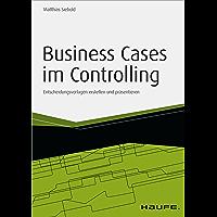 Business Cases im Controlling - inkl. Arbeitshilfen online: Entscheidungsvorlagen erstellen und präsentieren (Haufe Fachbuch 11400)