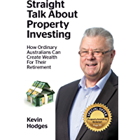 Straight Talk About Property Investing: How Ordinary Australians Can Create Wealth For Their Retirement