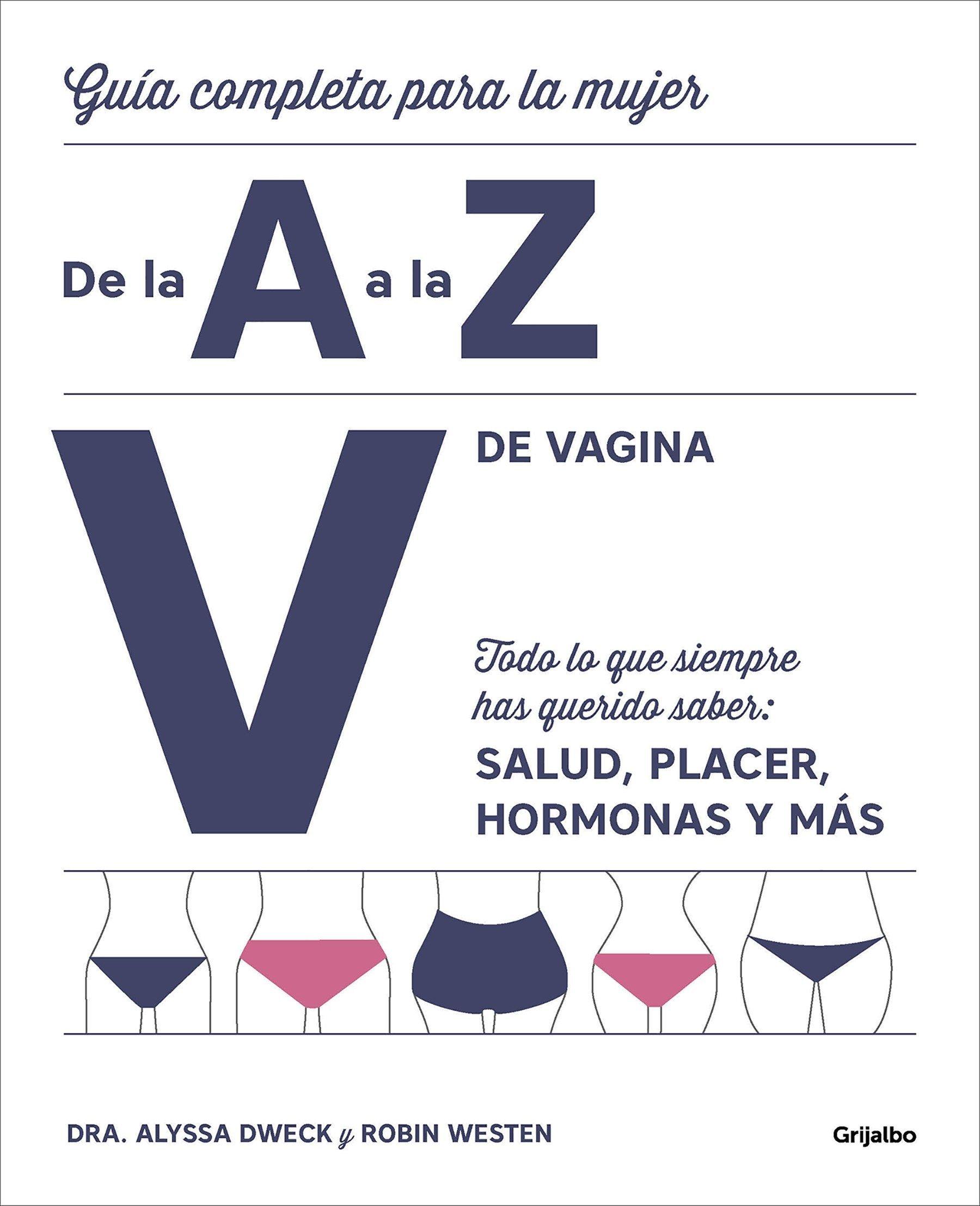 V de vagina: Guía completa para la mujer de la A a la Z. Todo lo que siempre hasquerido saber: salud, placer, hormonas y más/The Complete A to Z for . ...