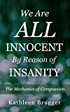 We Are ALL Innocent by Reason of Insanity: The Mechanics of Compassion