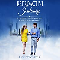 Retroactive Jealousy: A Guide to Transforming Your Pain into Power: How to Get Over Your Partner's Past, Get Rid of…