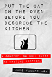 Put the Cat In the Oven Before You Describe the Kitchen: A Concise, No-Bull Guide To Writing Fiction