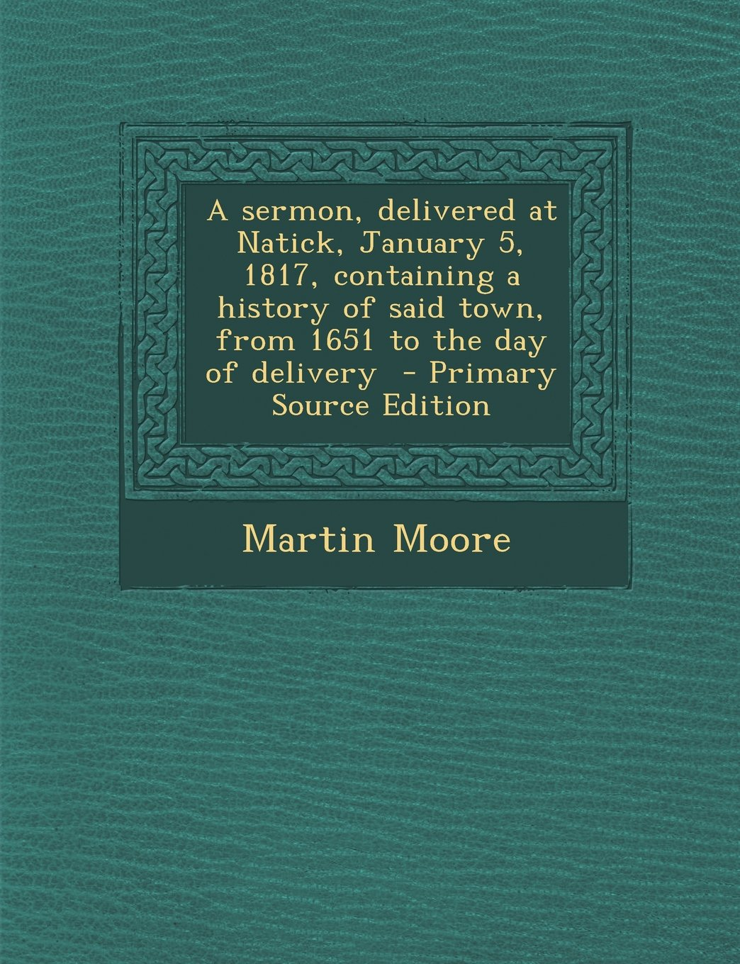 Download A sermon, delivered at Natick, January 5, 1817, containing a history of said town, from 1651 to the day of delivery  - Primary Source Edition ebook