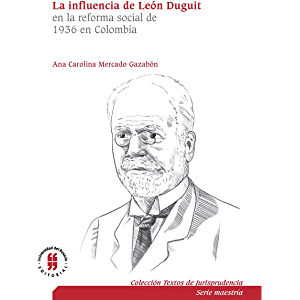 La influencia de León Duguit en la reforma social de 1936 en Colombia: el sistema jurídico, la función social de la…