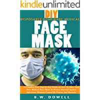 DIY DISPOSABLE HOMEMADE MEDICAL FACE MASK: A Complete Easy Step by Step Guide on How To Make Your Own Medical Face Mask To Protect Yourself Against Infectious Diseases Caused By Viruses And Bacteria