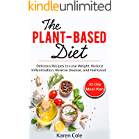 The Plant-Based Diet: Delicious Recipes to Lose Weight, Reduce Inflammation, Reverse Disease, and Feel Great