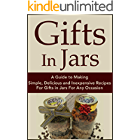Gifts In Jars: A Guide to Making Simple, Delicious and Inexpensive Recipes For Gifts in Jars For Any Occasion (Plus 25 Recipes to Get Started): Jar Recipes, ... Recipes, Mason Jar Gifts, Jar Gifts Book 1)