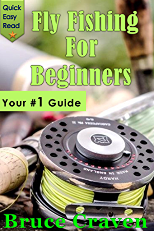 Fly Fishing For Beginners: Your #1 Guide For True Beginners (Fly fishing;How to fish; how to cast; fish; fly rod; fishing; step-by-step; fish Handling; fish cleaning; fly line; Fresh water fishing)