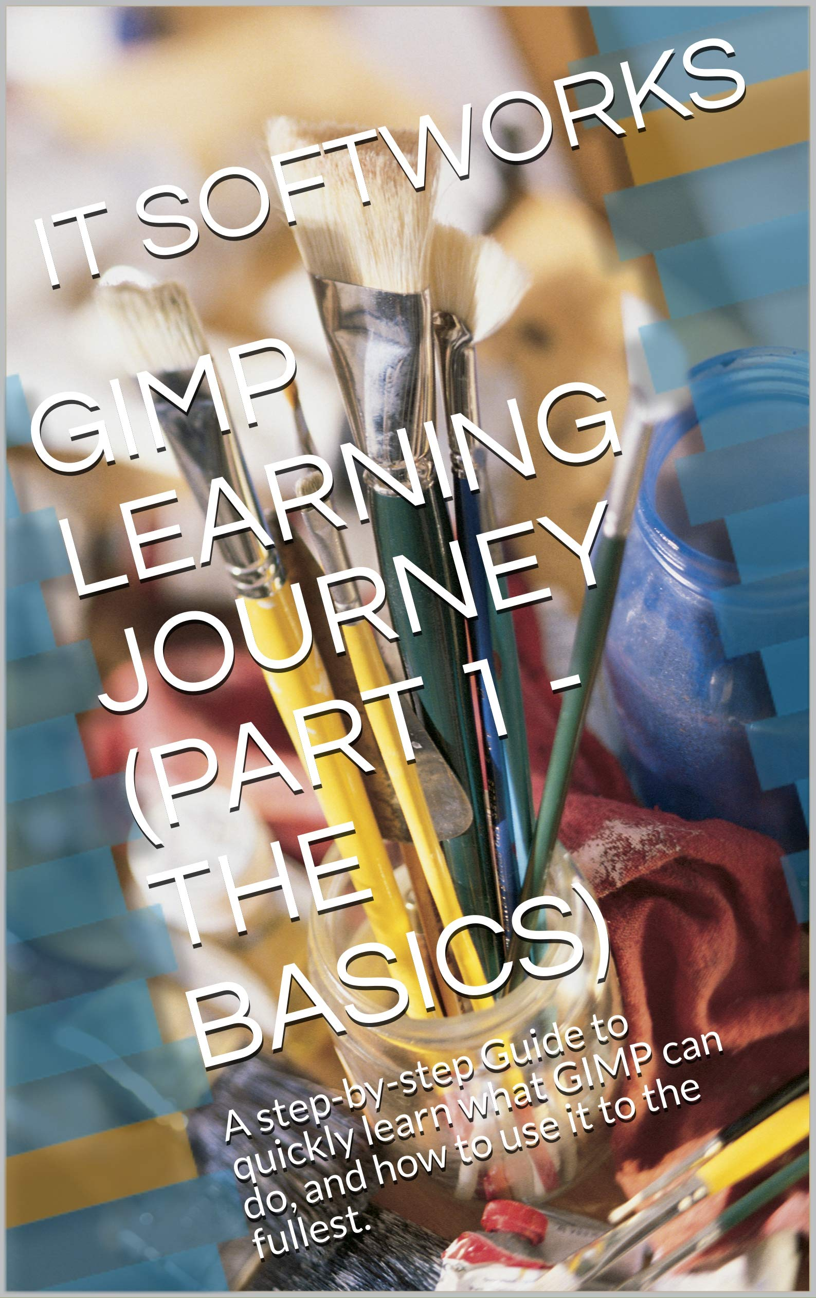 GIMP LEARNING JOURNEY  PART 1   THE BASICS   A Step By Step Guide To Quickly Learn What GIMP Can Do And How To Use It To The Fullest.  GIMP Journey   English Edition
