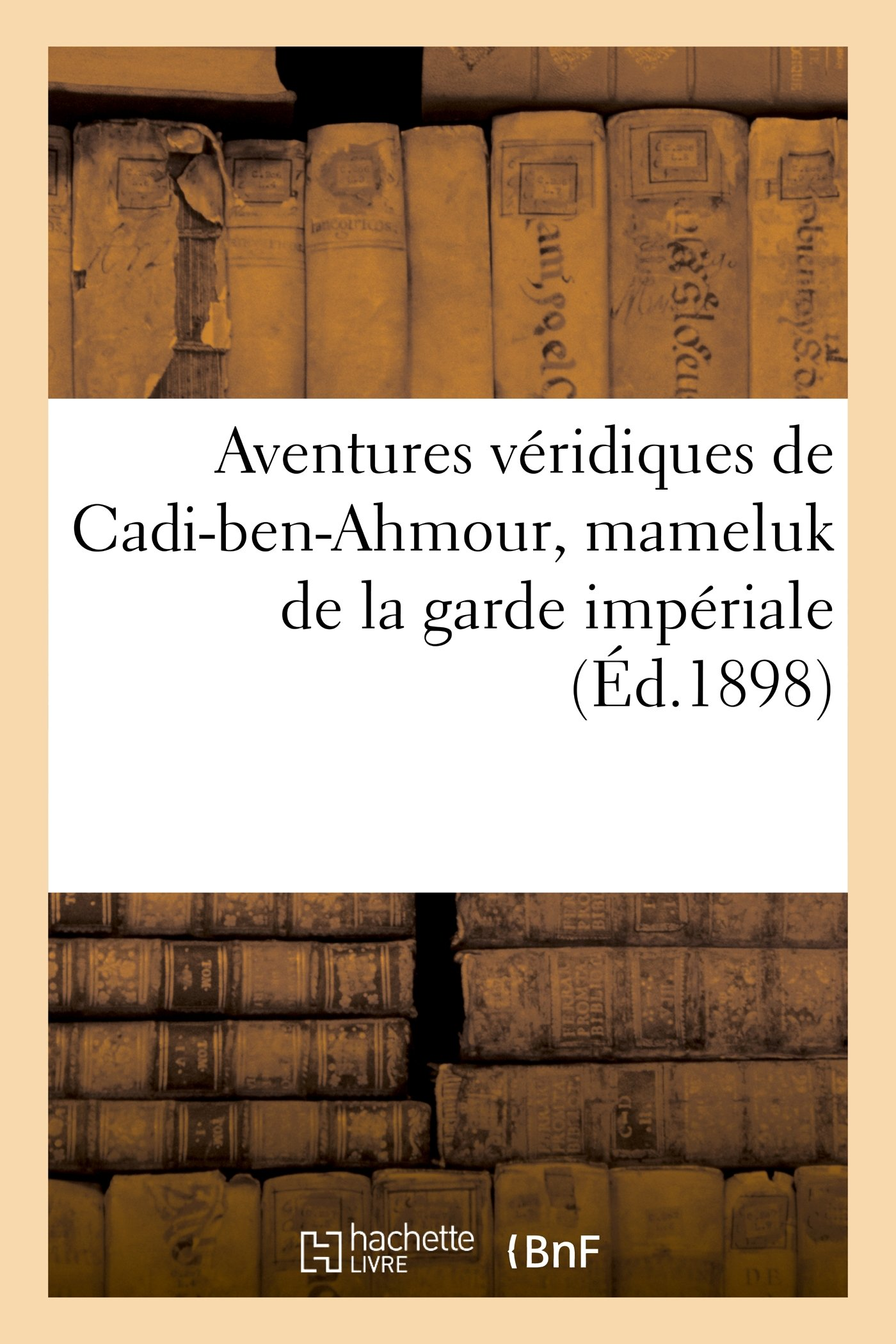 Download Aventures Veridiques de Cadi-Ben-Ahmour, Mameluk de La Garde Imperiale (Litterature) (French Edition) pdf