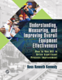 Understanding, Measuring, and Improving Overall Equipment Effectiveness: How to Use OEE to Drive Significant Process Improvement (English Edition)