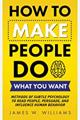 How to Make People Do What You Want: Methods of Subtle Psychology to Read People, Persuade, and Influence Human Behavior (Communication Skills Training Book 4) Kindle Edition